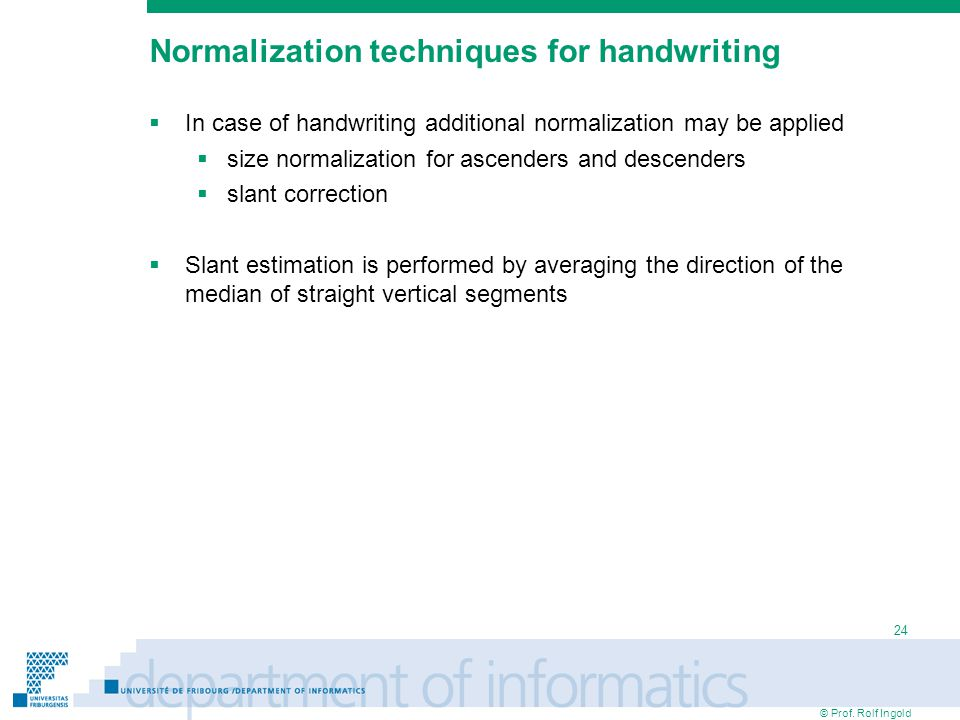 © Prof. Rolf Ingold 24 Normalization techniques for handwriting  In case of handwriting additional normalization may be applied  size normalization
