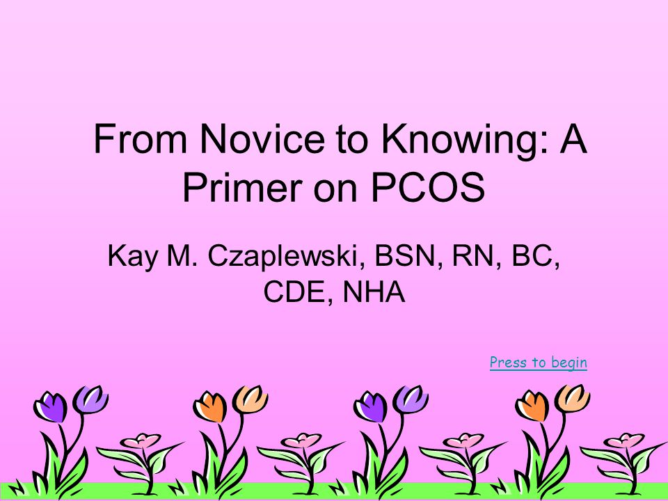 From Novice to Knowing: A Primer on PCOS Kay M. Czaplewski, BSN, RN, BC, CDE, NHA Press to begin