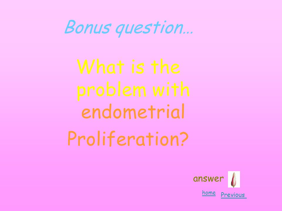 Bonus question… What is the problem with endometrial Proliferation answer home Previous