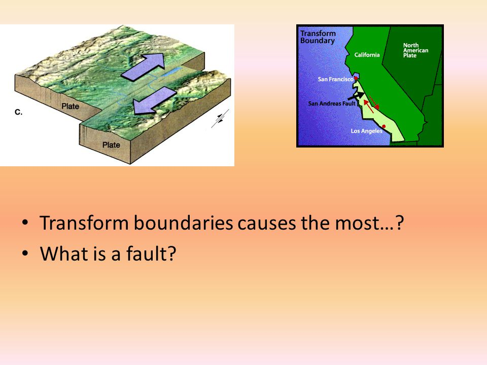 Transform boundaries causes the most…? What is a fault?