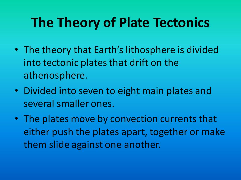 The Theory of Plate Tectonics The theory that Earth's lithosphere is divided into tectonic plates that drift on the athenosphere. Divided into seven t
