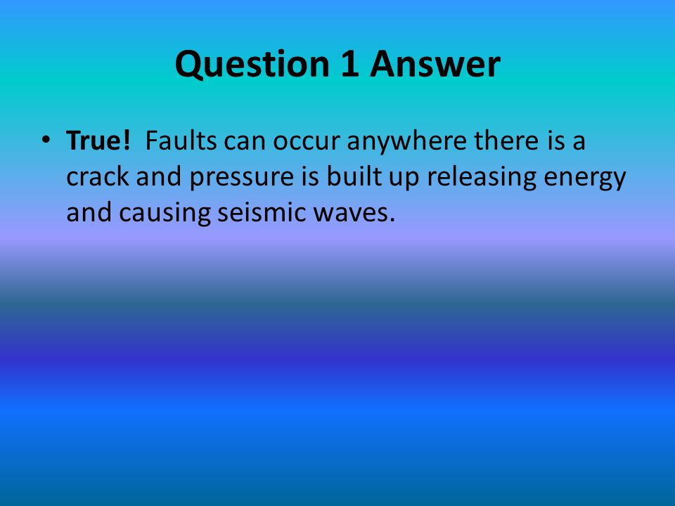 Question 1 Answer True! Faults can occur anywhere there is a crack and pressure is built up releasing energy and causing seismic waves.