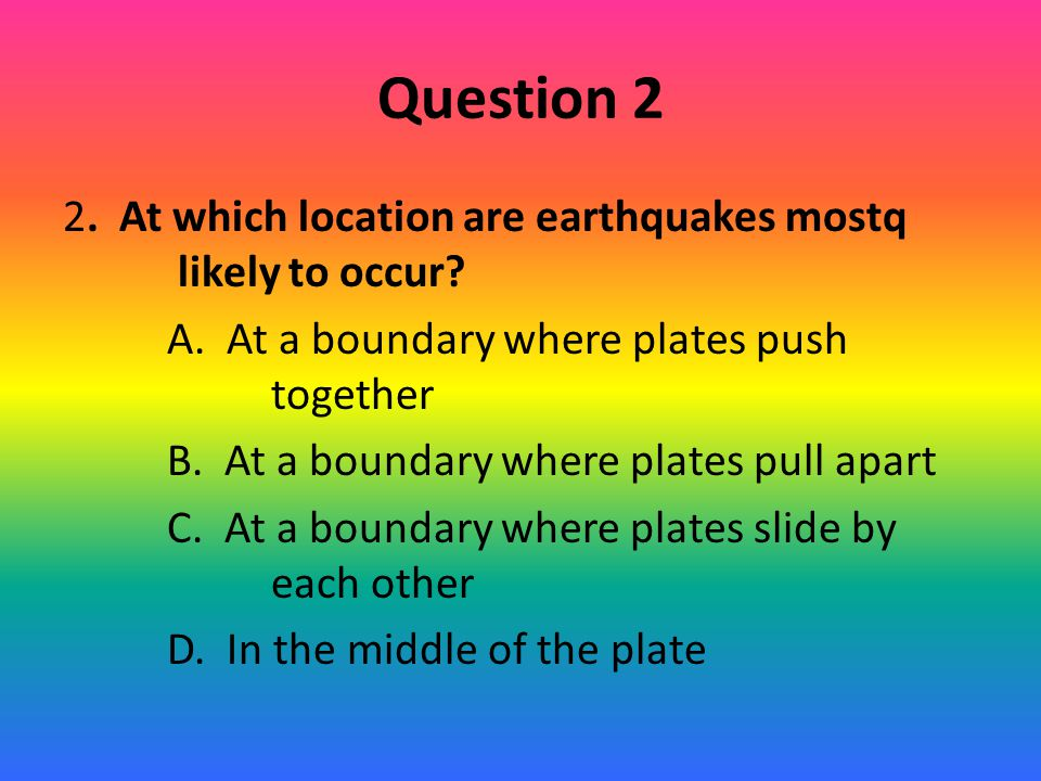 Question 2 2. At which location are earthquakes mostq likely to occur? A. At a boundary where plates push together B. At a boundary where plates pull
