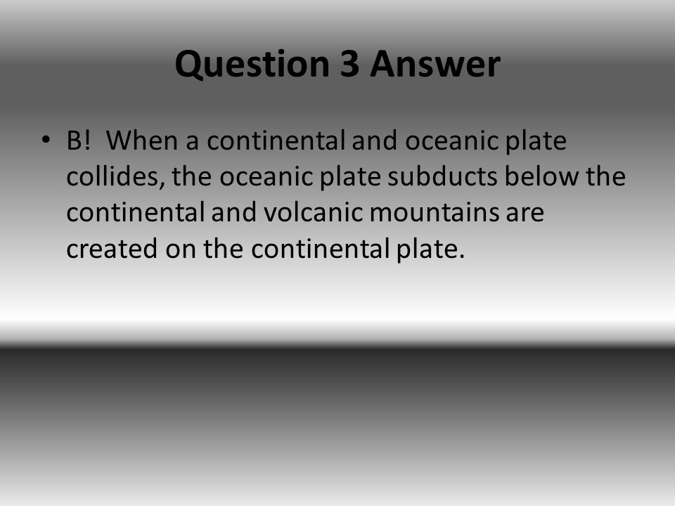 Question 3 Answer B! When a continental and oceanic plate collides, the oceanic plate subducts below the continental and volcanic mountains are create