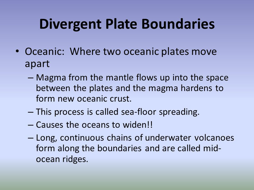 Divergent Plate Boundaries Oceanic: Where two oceanic plates move apart – Magma from the mantle flows up into the space between the plates and the mag