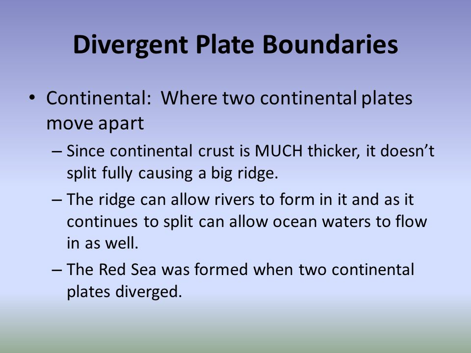 Divergent Plate Boundaries Continental: Where two continental plates move apart – Since continental crust is MUCH thicker, it doesn't split fully caus