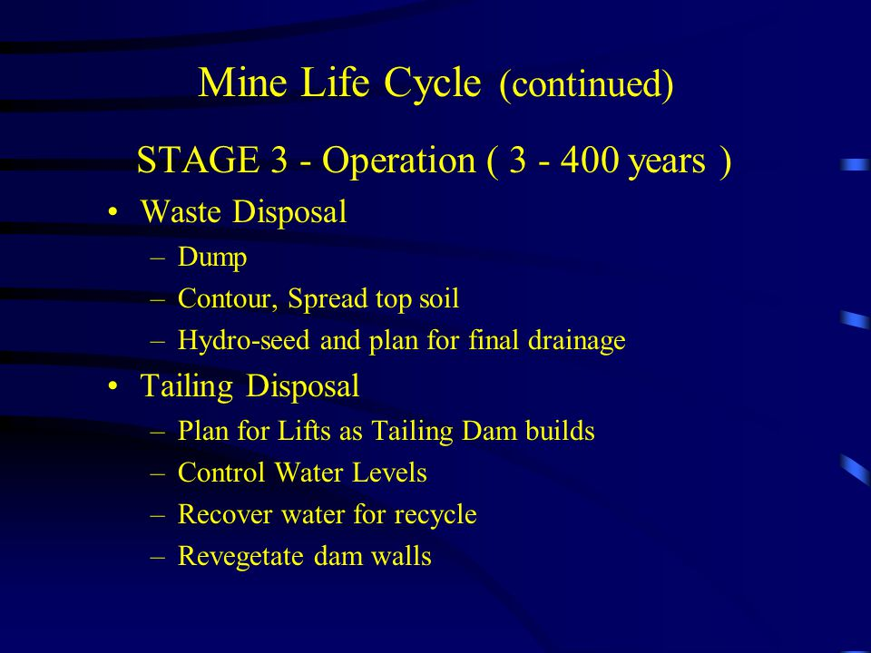 Mine Life Cycle (continued) STAGE 3 - Operation ( 3 - 400 years ) Waste Disposal –Dump –Contour, Spread top soil –Hydro-seed and plan for final drainage Tailing Disposal –Plan for Lifts as Tailing Dam builds –Control Water Levels –Recover water for recycle –Revegetate dam walls