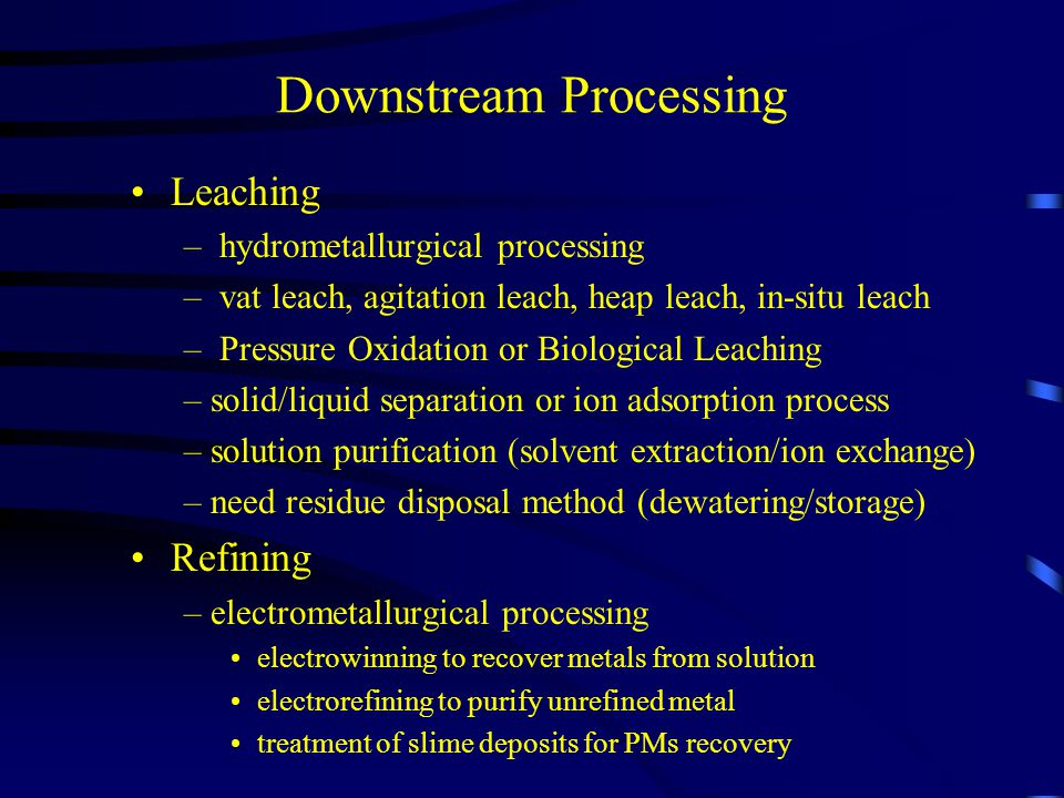Downstream Processing Leaching – hydrometallurgical processing – vat leach, agitation leach, heap leach, in-situ leach – Pressure Oxidation or Biological Leaching –solid/liquid separation or ion adsorption process –solution purification (solvent extraction/ion exchange) –need residue disposal method (dewatering/storage) Refining –electrometallurgical processing electrowinning to recover metals from solution electrorefining to purify unrefined metal treatment of slime deposits for PMs recovery