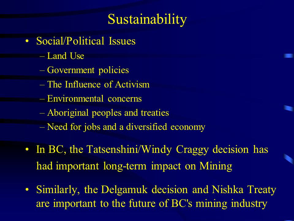 Sustainability Social/Political Issues –Land Use –Government policies –The Influence of Activism –Environmental concerns –Aboriginal peoples and treaties –Need for jobs and a diversified economy In BC, the Tatsenshini/Windy Craggy decision has had important long-term impact on Mining Similarly, the Delgamuk decision and Nishka Treaty are important to the future of BC s mining industry