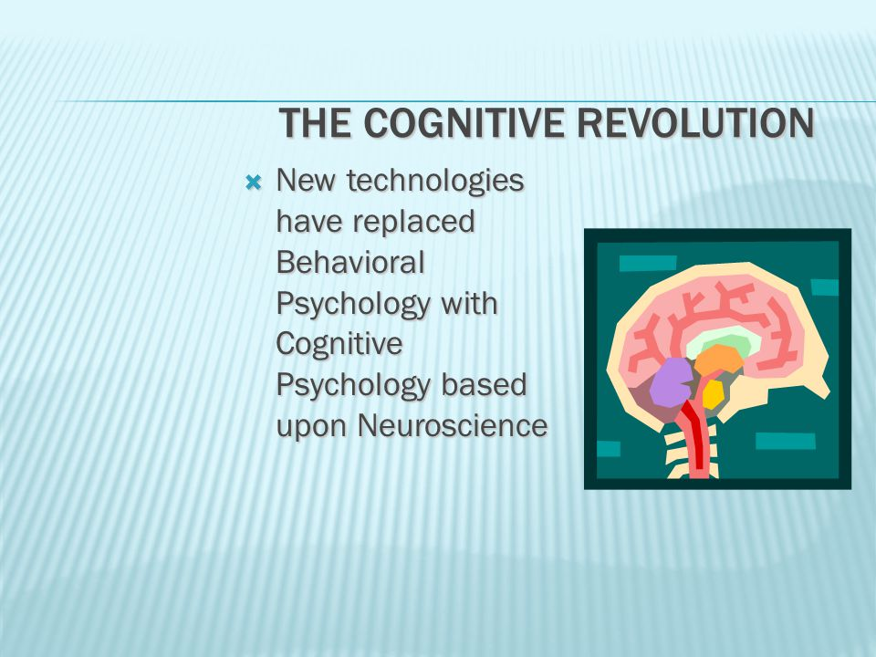 THE COGNITIVE REVOLUTION  New technologies have replaced Behavioral Psychology with Cognitive Psychology based upon Neuroscience