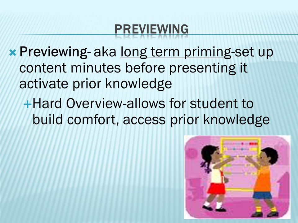 Previewing- aka long term priming-set up content minutes before presenting it activate prior knowledge  Hard Overview-allows for student to build comfort, access prior knowledge