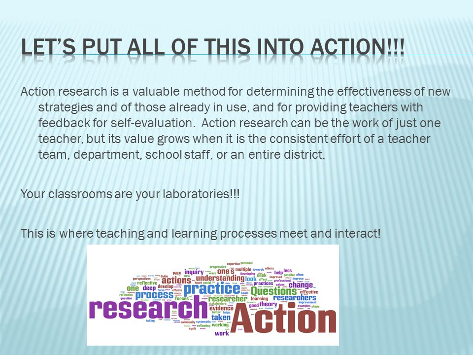 Action research is a valuable method for determining the effectiveness of new strategies and of those already in use, and for providing teachers with feedback for self-evaluation.
