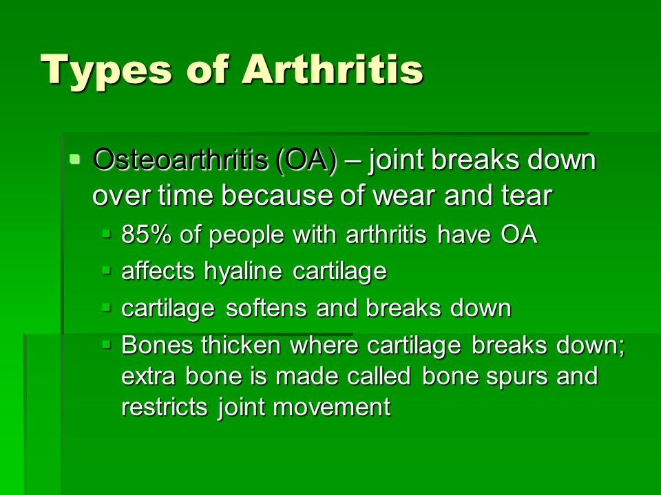Types of Arthritis  Osteoarthritis (OA) – joint breaks down over time because of wear and tear  85% of people with arthritis have OA  affects hyaline cartilage  cartilage softens and breaks down  Bones thicken where cartilage breaks down; extra bone is made called bone spurs and restricts joint movement