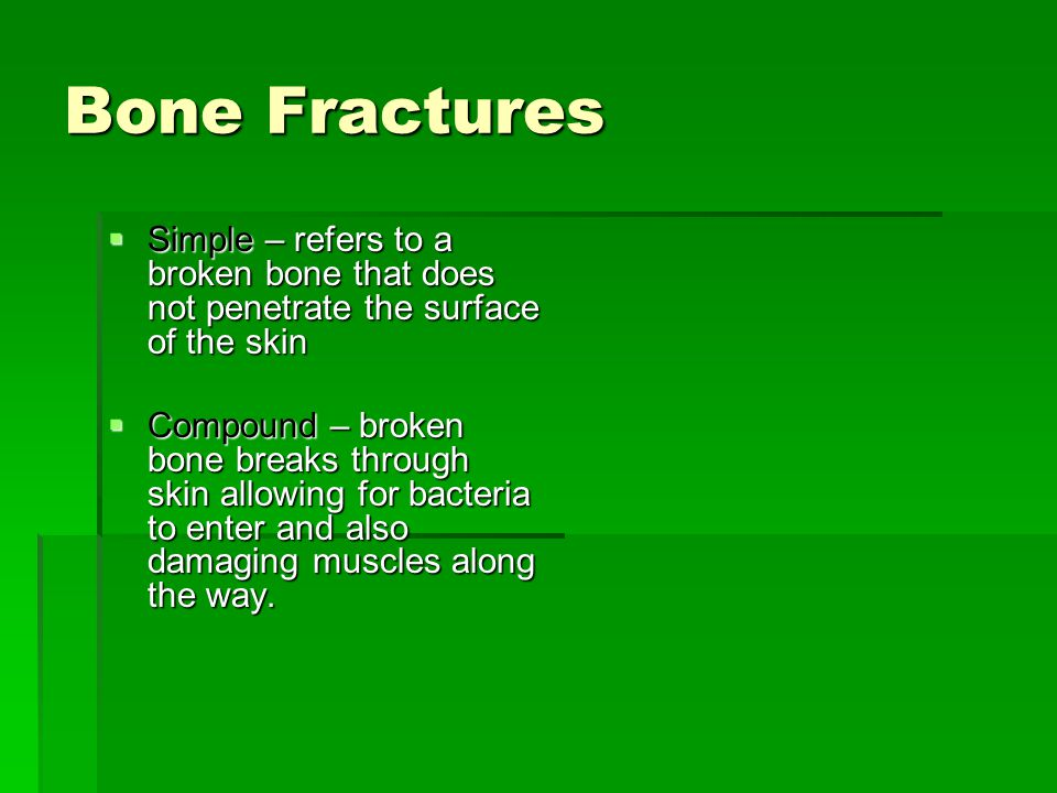 Bone Fractures  Simple – refers to a broken bone that does not penetrate the surface of the skin  Compound – broken bone breaks through skin allowing for bacteria to enter and also damaging muscles along the way.