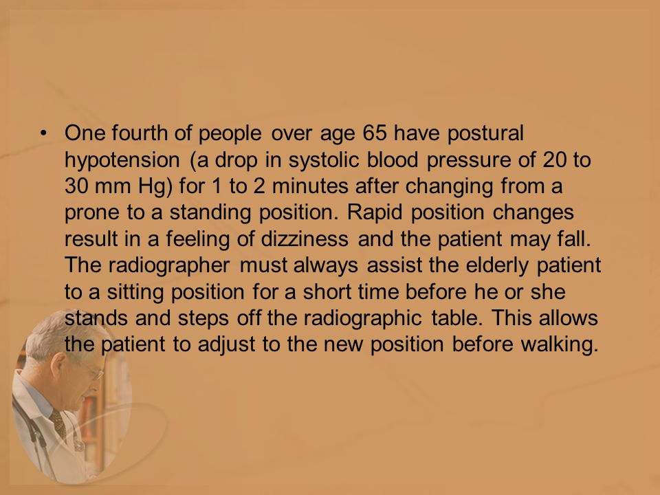 One fourth of people over age 65 have postural hypotension (a drop in systolic blood pressure of 20 to 30 mm Hg) for 1 to 2 minutes after changing from a prone to a standing position.