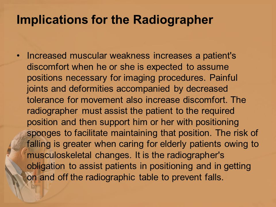 Implications for the Radiographer Increased muscular weakness increases a patient s discomfort when he or she is expected to assume positions necessary for imaging procedures.
