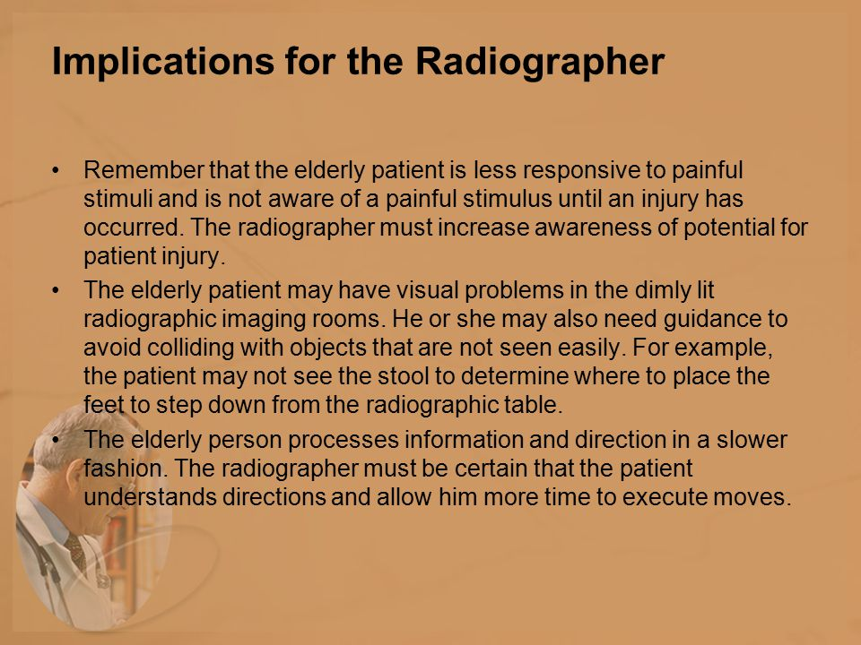 Implications for the Radiographer Remember that the elderly patient is less responsive to painful stimuli and is not aware of a painful stimulus until an injury has occurred.