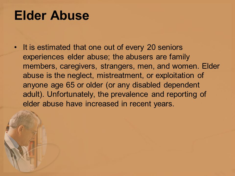 Elder Abuse It is estimated that one out of every 20 seniors experiences elder abuse; the abusers are family members, caregivers, strangers, men, and women.