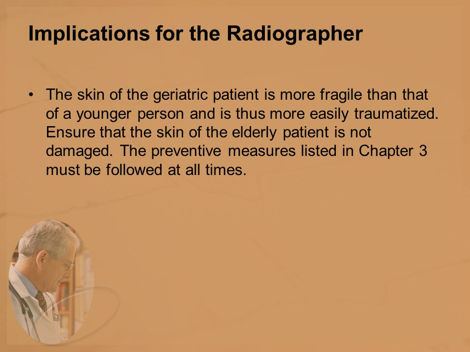 Implications for the Radiographer The skin of the geriatric patient is more fragile than that of a younger person and is thus more easily traumatized.