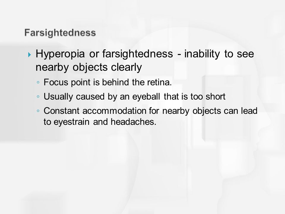  Hyperopia or farsightedness - inability to see nearby objects clearly ◦ Focus point is behind the retina.