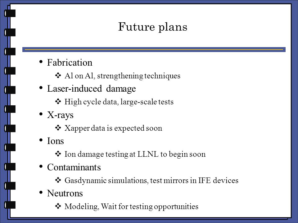 Future plans Fabrication  Al on Al, strengthening techniques Laser-induced damage  High cycle data, large-scale tests X-rays  Xapper data is expected soon Ions  Ion damage testing at LLNL to begin soon Contaminants  Gasdynamic simulations, test mirrors in IFE devices Neutrons  Modeling, Wait for testing opportunities