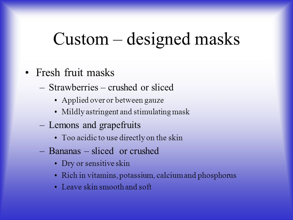 Custom – designed masks Fresh fruit masks –Strawberries – crushed or sliced Applied over or between gauze Mildly astringent and stimulating mask –Lemons and grapefruits Too acidic to use directly on the skin –Bananas – sliced or crushed Dry or sensitive skin Rich in vitamins, potassium, calcium and phosphorus Leave skin smooth and soft