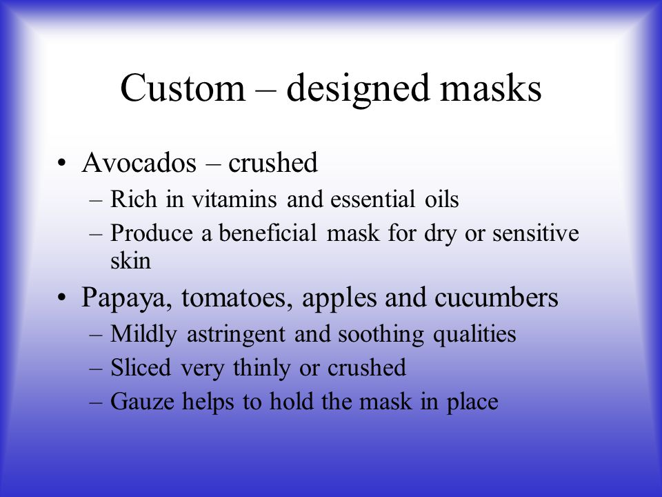 Custom – designed masks Avocados – crushed –Rich in vitamins and essential oils –Produce a beneficial mask for dry or sensitive skin Papaya, tomatoes,
