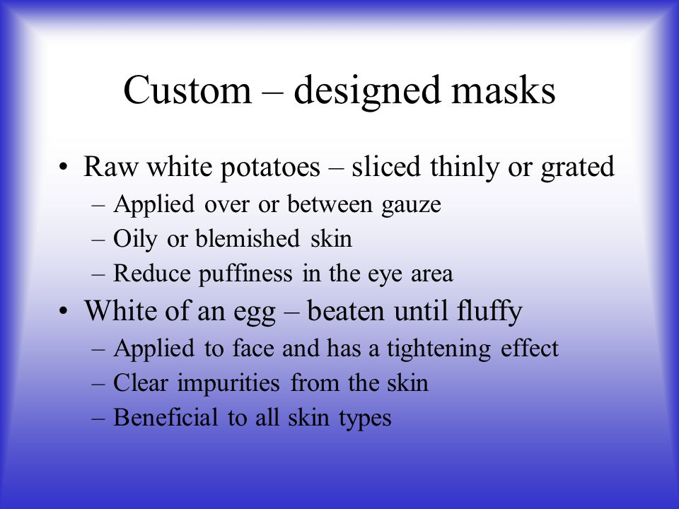 Custom – designed masks Raw white potatoes – sliced thinly or grated –Applied over or between gauze –Oily or blemished skin –Reduce puffiness in the e