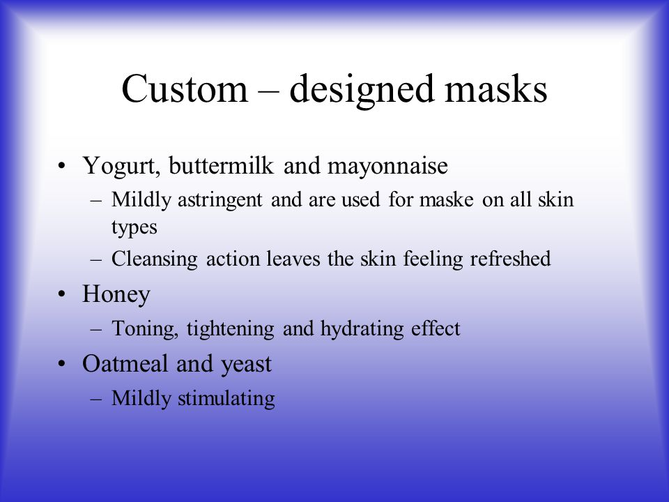 Custom – designed masks Yogurt, buttermilk and mayonnaise –Mildly astringent and are used for maske on all skin types –Cleansing action leaves the ski