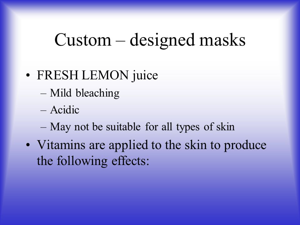 Custom – designed masks FRESH LEMON juice –Mild bleaching –Acidic –May not be suitable for all types of skin Vitamins are applied to the skin to produ