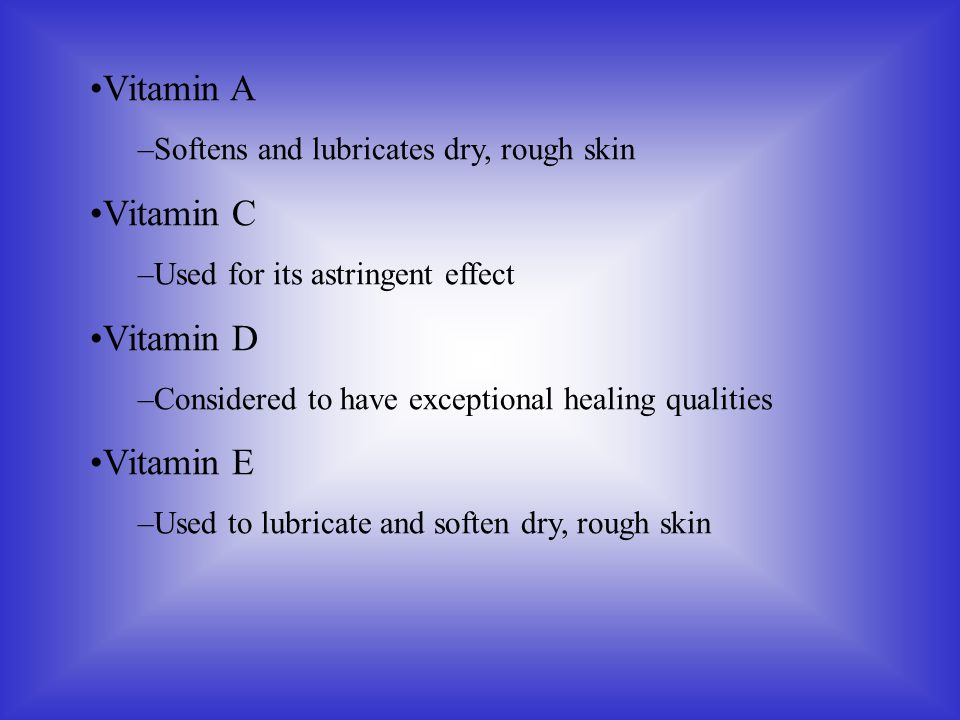 Vitamin A –Softens and lubricates dry, rough skin Vitamin C –Used for its astringent effect Vitamin D –Considered to have exceptional healing qualitie