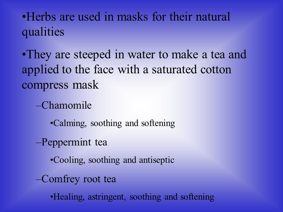 Herbs are used in masks for their natural qualities They are steeped in water to make a tea and applied to the face with a saturated cotton compress m