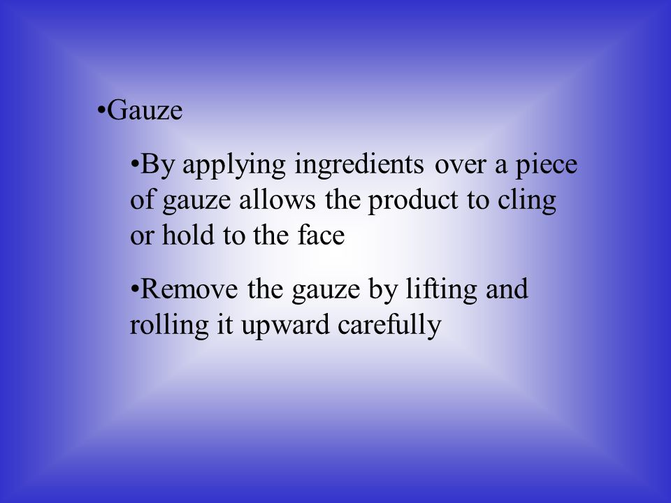 Gauze By applying ingredients over a piece of gauze allows the product to cling or hold to the face Remove the gauze by lifting and rolling it upward