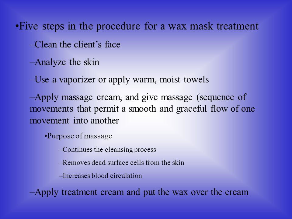 Five steps in the procedure for a wax mask treatment –Clean the client's face –Analyze the skin –Use a vaporizer or apply warm, moist towels –Apply ma
