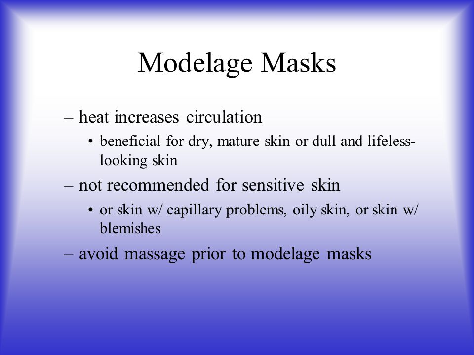 Modelage Masks –heat increases circulation beneficial for dry, mature skin or dull and lifeless- looking skin –not recommended for sensitive skin or s
