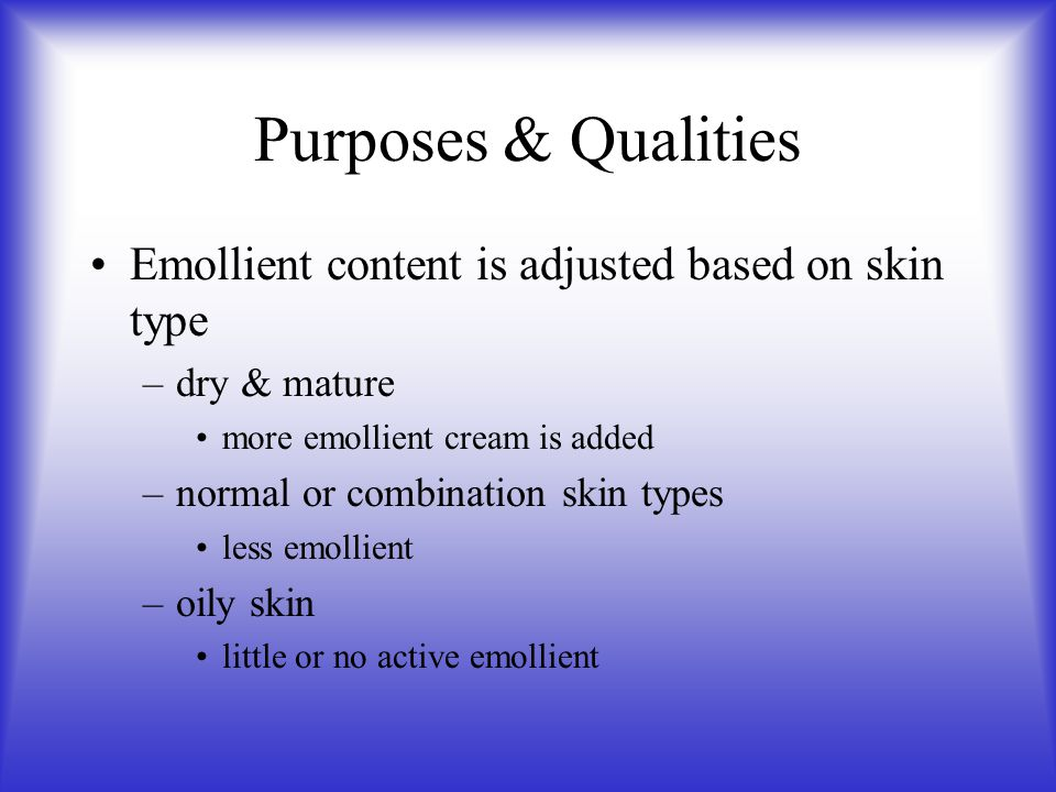 Purposes & Qualities Emollient content is adjusted based on skin type –dry & mature more emollient cream is added –normal or combination skin types le