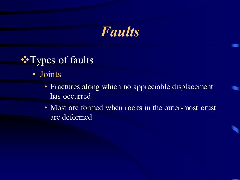 Faults  Types of faults Joints Fractures along which no appreciable displacement has occurred Most are formed when rocks in the outer-most crust are