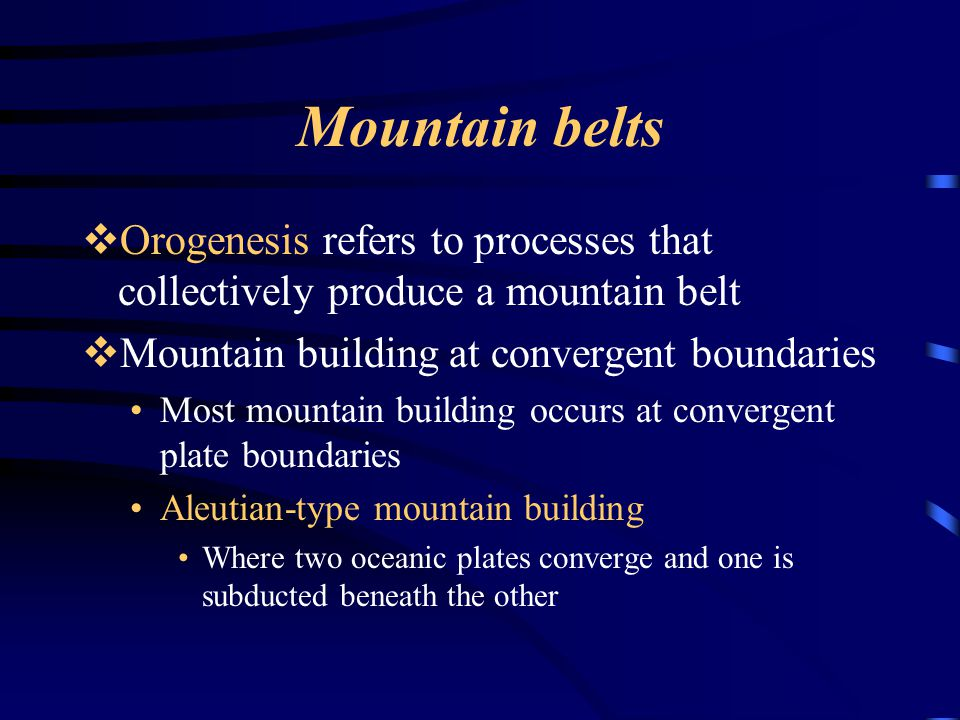 Mountain belts  Orogenesis refers to processes that collectively produce a mountain belt  Mountain building at convergent boundaries Most mountain b