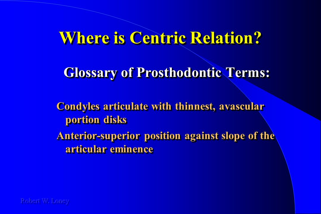 Where is Centric Relation? Glossary of Prosthodontic Terms: Glossary of Prosthodontic Terms: Condyles articulate with thinnest, avascular portion disk