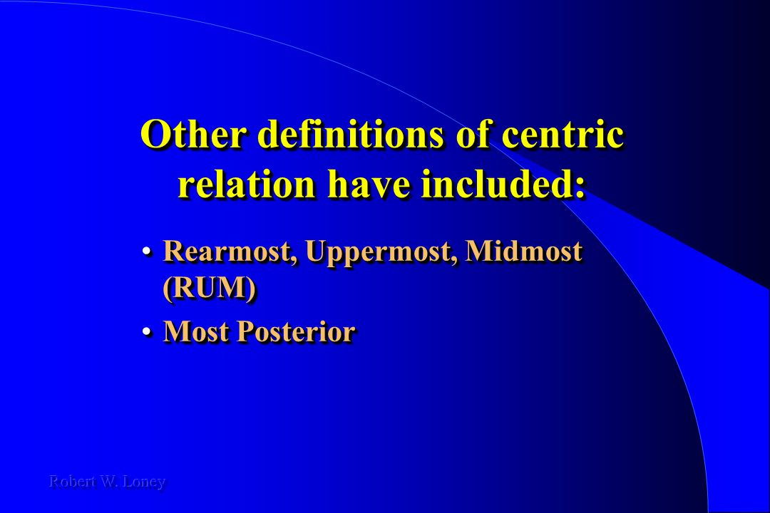 Other definitions of centric relation have included: Rearmost, Uppermost, Midmost (RUM)Rearmost, Uppermost, Midmost (RUM) Most PosteriorMost Posterior