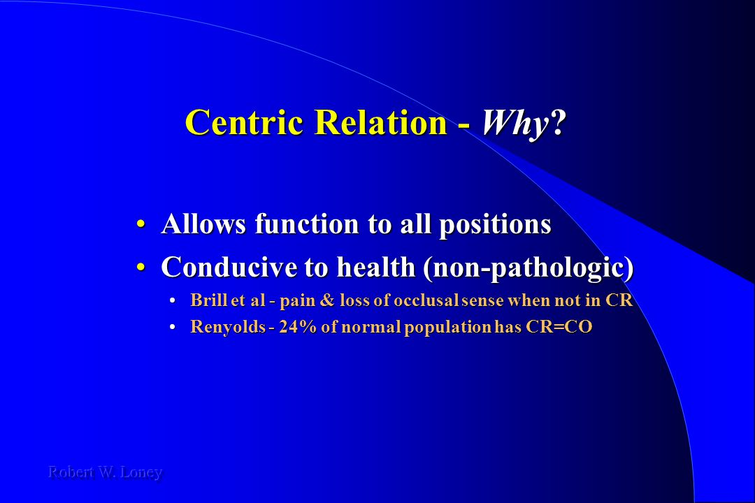 Centric Relation - Why? Allows function to all positionsAllows function to all positions Conducive to health (non-pathologic)Conducive to health (non-