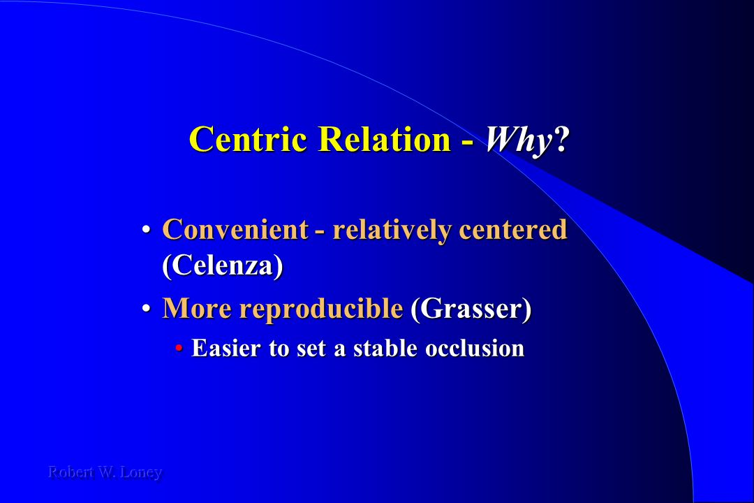Centric Relation - Why? Convenient - relatively centered (Celenza)Convenient - relatively centered (Celenza) More reproducible (Grasser)More reproduci