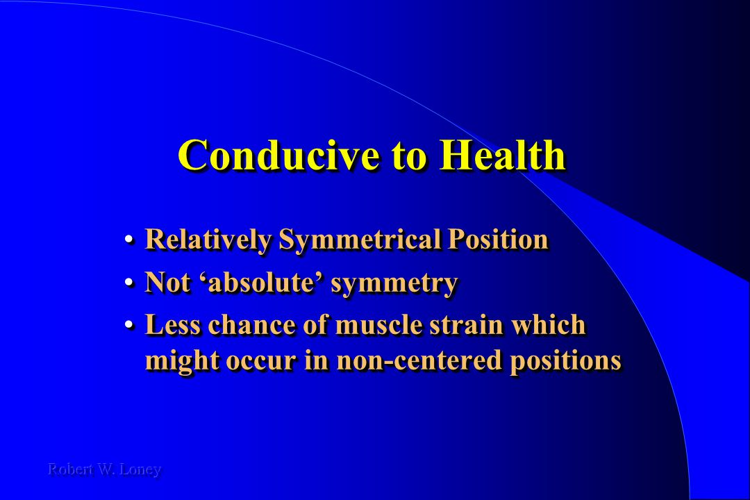 Conducive to Health Relatively Symmetrical PositionRelatively Symmetrical Position Not 'absolute' symmetryNot 'absolute' symmetry Less chance of muscl