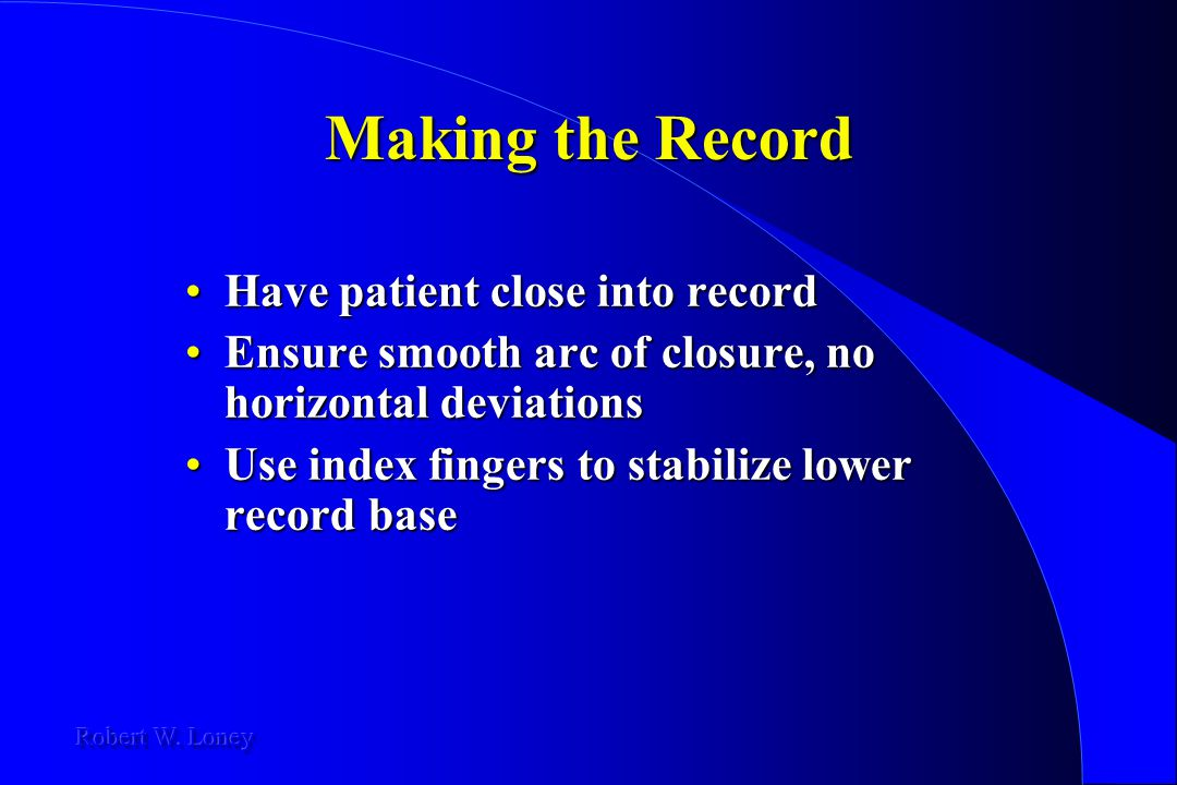 Making the Record Have patient close into recordHave patient close into record Ensure smooth arc of closure, no horizontal deviationsEnsure smooth arc