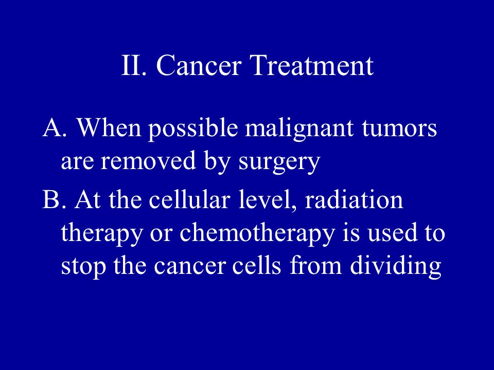 II. Cancer Treatment A. When possible malignant tumors are removed by surgery B. At the cellular level, radiation therapy or chemotherapy is used to s
