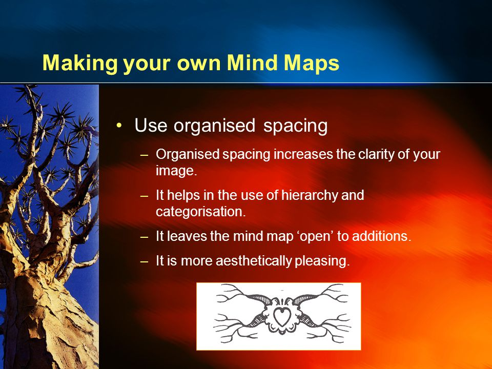 Making your own Mind Maps Use organised spacing –Organised spacing increases the clarity of your image.