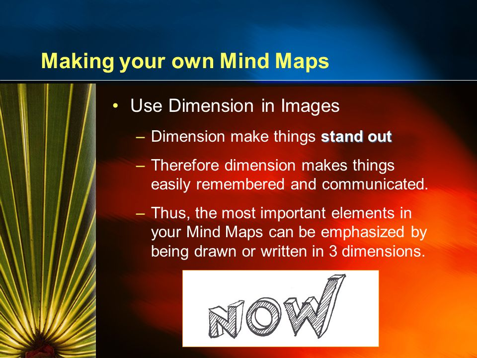 Making your own Mind Maps Use Dimension in Images stand out –Dimension make things stand out –Therefore dimension makes things easily remembered and communicated.