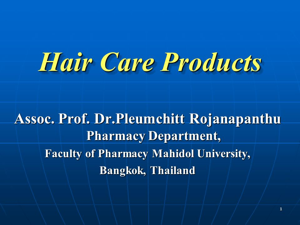 1 Hair Care Products Assoc. Prof. Dr.Pleumchitt Rojanapanthu Pharmacy Department, Faculty of Pharmacy Mahidol University, Bangkok, Thailand