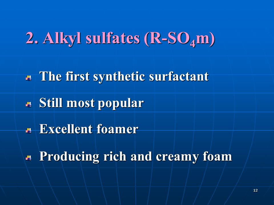 12 2. Alkyl sulfates (R-SO 4 m) The first synthetic surfactant Still most popular Excellent foamer Producing rich and creamy foam
