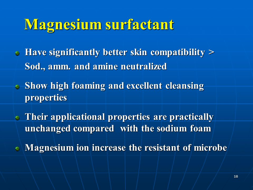 18 Magnesium surfactant Have significantly better skin compatibility > Sod., amm. and amine neutralized Show high foaming and excellent cleansing prop